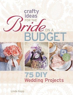 Crafty Ideas for the Bride on a Budget By Kopp, Linda (EDT)